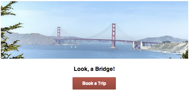 A picture of the golden gate bridge with a sub-heading, Look, a               Bridge!, and a red button with the label Book a Trip