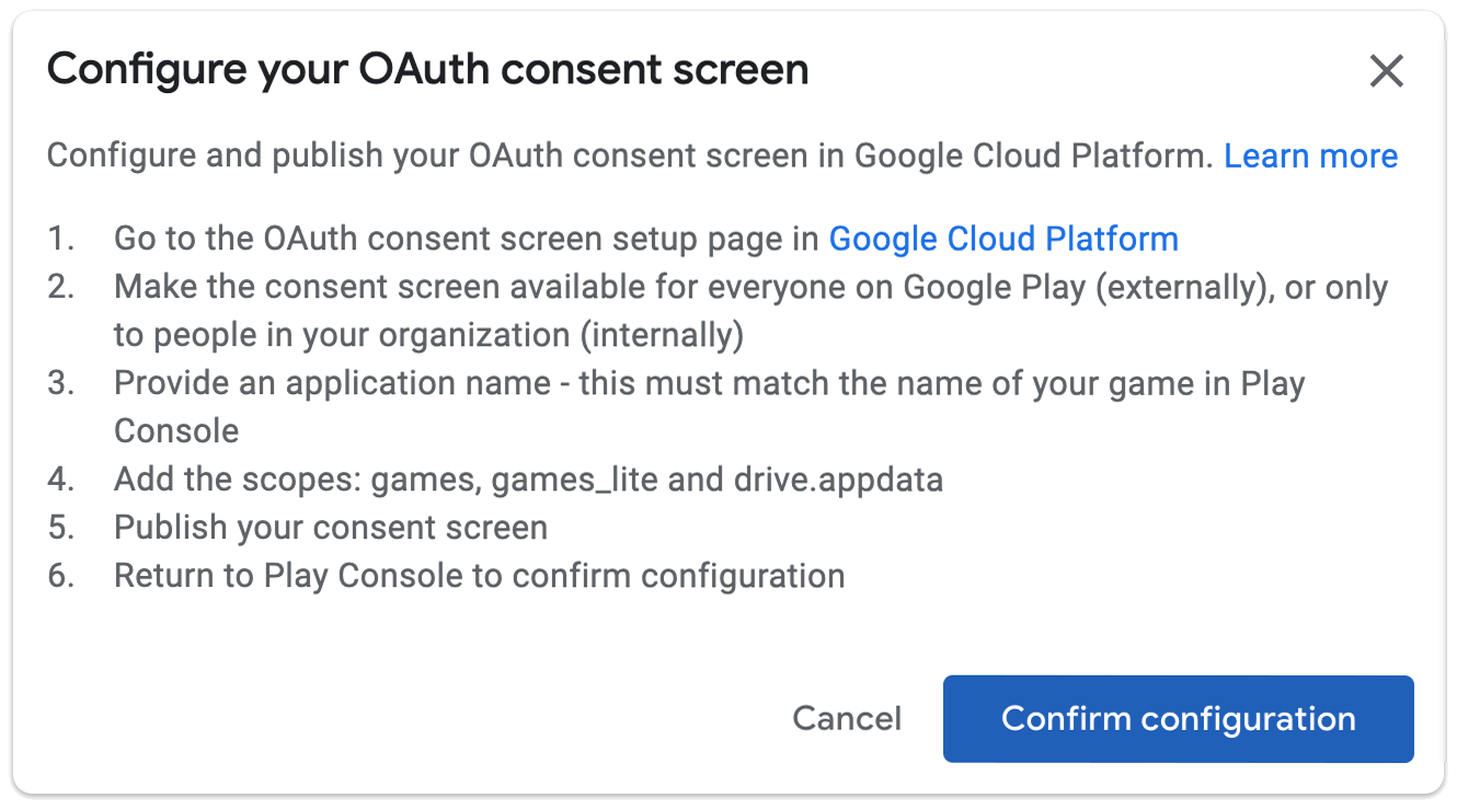 Configure your OAuth consent screen. Configure and publish your OAuth consent screen setup page in Google Cloud platform. 1. Go to the OAuth consent screen setup page in Google Cloud Platform. 2. Make the consent screen available for everyone on Google Play (externally), or only to people in your organization (internally). 3. Provide an application name - this must match the name of your game in Play Console. 4. Add the scopes: games, games_lite, and drive.appdata. 5. Publish your consent screen. 6. Return to Play Console to confirm configuration.